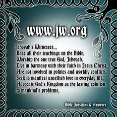 Jehovah's Witnesses base all their teachings on the Bible. Worship the one true God, Jehovah. Live in harmony with their faith in Jesus Christ. Are not involved in politics and worldly conflicts. Seek to manifest unselfish love in everyday life. Advocate God's Kingdom as the lasting solution to mankind's problems.