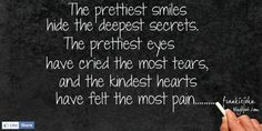"""The prettiest smiles hide the deepest secrets, the prettiest eyes have cried the most tears, and the kindest hearts have felt the most pain."""