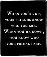 Today I learned the hard way, I really never had any friends at all. Its it funny how when your up people want to be around you and are always there with open hands but to learn they really never cared about you or your feelings at all. Reality bites! Ouch!
