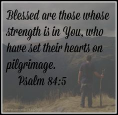Psalm 84:5 (KJV) ~~ Blessed is the man whose strength is in thee; in whose heart are the ways of them.