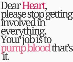 Dear Heart, please stop getting involved in everything. Your job is to pump blood, that's it.
