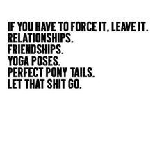Don't force anything in a relationship with someone. If you have to, you're better off, to get out of it and let go.