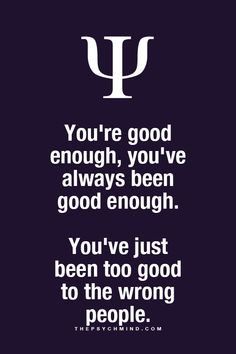 You've just been too good to the wrong people.
