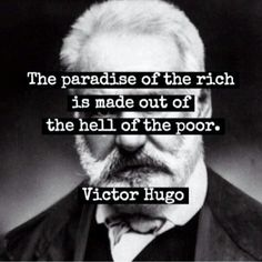 """""""The paradise of the rich is built out of the hell of the poor."""" -- Victor Hugo"""