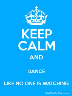 Keep Calm and Dance Like No One Is Watching, oooh can't believe I haven't seen this one before