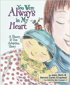 You Were Always in My Heart: A Shaoey and Dot Adoption Story -- Possibly my favorite adoption story book for children. Its so sweet! (written by Steven Curtis Chapman and his wife)