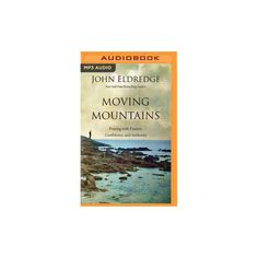 Moving Mountains : Praying With Passion, Confidence, and Authority (MP3-CD) (John Eldredge)