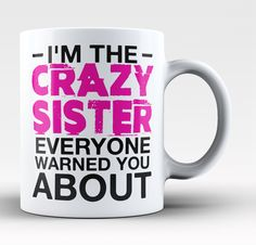 I'm the crazy Sister everyone warned you about The perfect mug for any crazy Sister. Order yours today! Take advantage of our Low Flat Rate Shipping - order 2 or more and save. - Printed and Shipped f