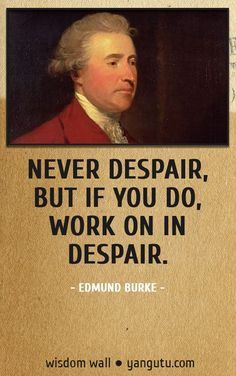 Never despair, but if you do, work on in despair, ~ Edmund Burke Wisdom Wall Quote #quotations, #citations, #sayings, https://apps.facebook.com/yangutu