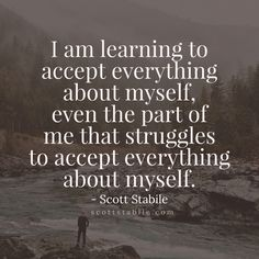 I am learning to accept everything about myself, even the part of me that struggles to accept everything about myself. - Scott Stabile