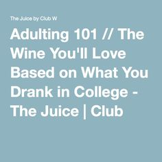 Adulting 101 // The Wine You'll Love Based on What You Drank in College - The Juice | Club W
