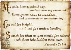 ~ Cry out for insight and ask for understanding. Search for them as you would for silver; seek them like hidden treasures ~  Proverbs 2: 1-4