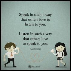 Listen in such a way that others love to speak to you, Speak in such a way that others love to listen to you.