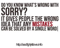 Sorry means nothing unless their actions change for the better. Sorry is just your verbal promise that you will do what ever is needed to fix your mistake.via Marilyn Petty Sorry Friend Quotes, Sorry Quotes, Daily Quotes, Great Quotes, Me Quotes, Inspirational Quotes, Quotes Images, Meant To Be Quotes, Quotes To Live By