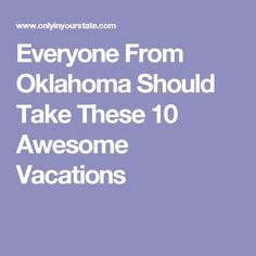 Everyone From Oklahoma Should Take These 10 Awesome Vacations