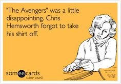 'The Avengers' was a little disappointing. Chris Hemsworth forgot to take his shirt off.