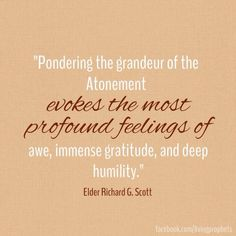 """Pondering the grandeur of the Atonement evokes the most profound feelings of awe, immense gratitude, and deep humility. Those impressions can provide you powerful motivation to keep His commandments and consistently repent of errors for greater peace and happiness."" —Richard G. Scott"