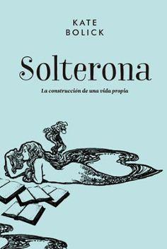 Solterona : la construcción de una vida propia / Kate Bolick. Barcelona : Malpaso, 2016 [04-11] 340 p. ISBN 9788416420711 / ES / ENS / Estereotipos / Feminidad / Identidades / Mujeres / Soltería / Testimonios