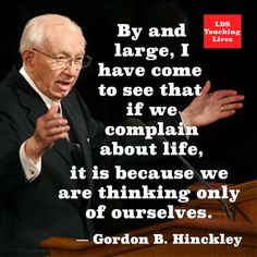 """""""By and large, I have come to see that if we complain about life, it is because we are thinking only of ourselves."""" -Gordon B. Hinckley"""