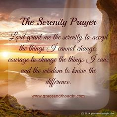 Lord grant me the serenity to accept the things I cannot change; courage to change the things I can;  and the wisdom to know the difference