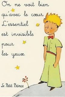 It is only with the heart that one can see rightly.  What it is essential is invisible to the eye.  The Little Prince