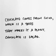 Chocolate comes from cocoa, which is a tree. That makes it a plant. Chocolate is salad. Logic.