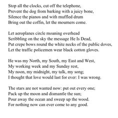 W.H. Auden - my favourite poem - when i read 'funeral blues' i have a feeling of complete stillness come over me, a silence that consumes me, each line mimicking the ring of a church bell- just hauntingly beautiful.......