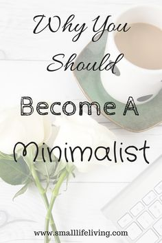 Why you should be a minimalist. Become a minimalist today. www.smalllifeliving.com