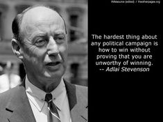 The hardest thing about any political campaign is how to win without proving that you are unworthy of winning - Adlai Stevenson