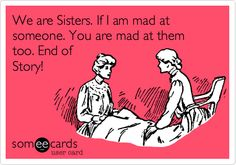 Funny Friendship Ecard: We are Sisters. If I am mad at someone. You are mad at them too. End of Story!