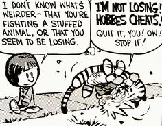 Calvin and Hobbes, DE's CLASSIC PICK of the day (8-3-14) I don't know what's weirder - that you're fighting a stuffed animal, or that you seem to be losing.