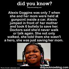 Alexis Goggins was only 7 when she and her mom were held at gunpoint inside a car. Alexis jumped in front of her mother and took 6 bullets to save her. Doctors said she'd never walk or talk again. She not only walked, she told them she wasn't a hero, she was just saving her mom. Source