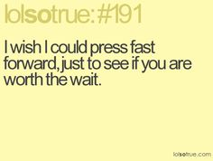 I wish I could press fast forward, just to see if you are worth the wait.