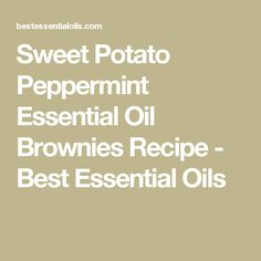 Sweet Potato Peppermint Essential Oil Brownies Recipe - Best Essential Oils