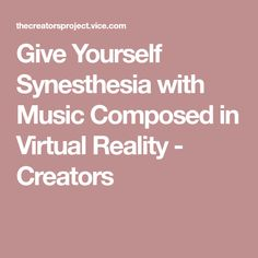 Give Yourself Synesthesia with Music Composed in Virtual Reality - Creators