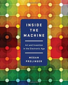 Inside the Machine: Art and Invention in the Electronic Age by Megan Prelinger  Walter Sci/Eng Library Sci/Eng Books (Level F) (TK7870 .I465 2015 )