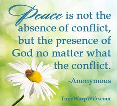 Peace is not the absence of conflict, but the presence of God no matter what the conflict.