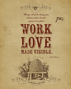 By Jessica Sprague. Work is love made visible. -Kahlil Gibran