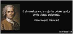 El alma resiste mucho mejor los dolores agudos que la tristeza prolongada. (Jean-Jacques Rousseau)