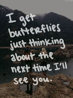 """I get butterflies just thinking about the next time I'll see you."""