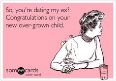 So, you're dating my ex? Congratulations on your new over-grown child.