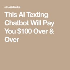 This AI Texting Chatbot Will Pay You $100 Over & Over