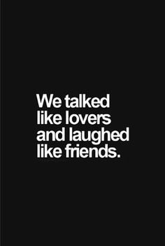 Talk like lovers and laugh like friends