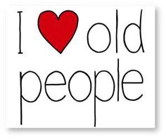 I ♥ OLD PEOPLE :) they have a wealth of wisdom, interesting stories, unconditional love, respect for people & the world,