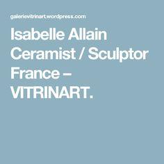 Isabelle Allain Ceramist / Sculptor France – VITRINART.