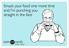 Smack your food one more time and I'm punching you straight in the face....I'm serious.