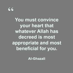 """""""You must convince your heart that whatever Allah has decreed is most appropriate and most beneficial for you.  Al-Ghazali"""