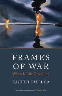 Frames of War: When Is Life Grievable?; Judith Butler 2010
