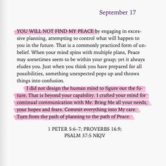 1 Peter 5:6-7; Proverbs 16:9; Psalm 37:5 Understand that God is ALWAYS in control. Our job is to submit and surrender to His will for us. Die to self daily and let the Lord direct our paths. Then you will experience true peace through obedience. - JBA