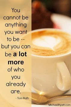 You cannot be anything you want to be -- but you can be a lot more of who you already are. - Tom Rath
